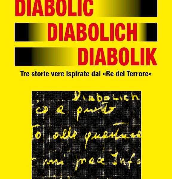 Diabolic Diabolich Diabolik. Tre storie vere ispirate dal «Re del Terrore»